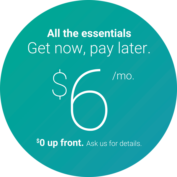 All the essentials. Get now, pay later. $6 per month. $0 up front.